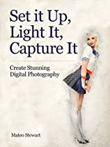 Set It Up, Light It, Capture It: Create Stunning Digital Photography (digital Photography Books, Photography Books, Photography Lighting)