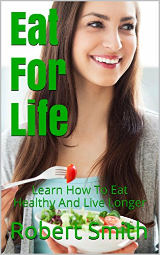 Eat For Life: Learn How To Eat Healthy And Live Longer by Robert Smith
