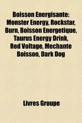 Boisson Énergisante: Monster Energy, Rockstar, Burn, Boisson Énergétique, Taurus Energy Drink, Red Voltage, Méchante Boisson, Dark Dog (French Edition)
