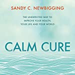 Calm Cure: The Unexpected Way to Improve Your Health, Your Life and Your World | Sandy C Newbigging