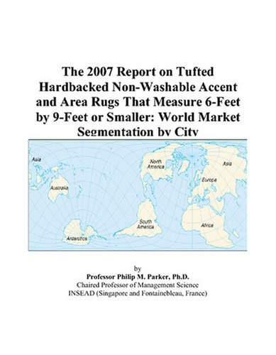The 2007 Report on Tufted Hardbacked Non-Washable Accent and Area Rugs That Measure 6-Feet by 9-Feet or Smaller: World Market Segmentation by City