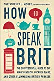 img - for How to Speak Brit: The Quintessential Guide to the King's English, Cockney Slang, and Other Flummoxing British Phrases book / textbook / text book