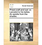 img - for { [ PRIEST-CRAFT AND LUST: OR, LANCELOT TO HIS LADIES. AN EPISTLE FROM THE SHADES. ] } Multiple Contributors ( AUTHOR ) Jun-09-2010 Paperback book / textbook / text book