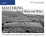 Image of Mastering Digital Black and White: A Photographer's Guide to High Quality Black-and-White Imaging and Printing (Digital Process and Print)