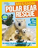 Mission: Polar Bear Rescue: All About Polar Bears and How to Save Them (NG Kids Mission: Animal Rescue)