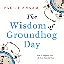 The Wisdom of Groundhog Day: How to Improve Your Life One Day at a Time Audiobook by Paul Hannam Narrated by Phil Fox
