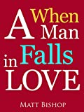 When a Man Falls in Love: The Changes He Makes and Actions He Takes