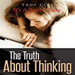 The Truth about Thinking: It's a Brain Thing | Troy Ciar