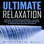 Ultimate Relaxation: Instant Stress Management, Chakra Balancing and Deep Relaxation with Hypnosis Meditation Sessions |  MindandBody Xpert
