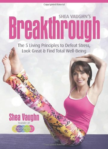 Shea Vaughn's Breakthrough: The 5 Living Principles to Defeat Stress, Look Great, and Find Total Well-Being by Shea Vaughn (3-Oct-2011) Paperback