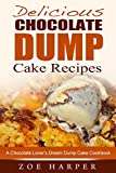 Delicious Chocolate Dump Cake Recipes: A Chocolate Lovers Dream Dump Cake Cookbook
