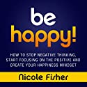 Be Happy!: How to Stop Negative Thinking, Start Focusing on the Positive, and Create Your Happiness Mindset Audiobook by Nicole Fisher Narrated by Darby Bailey