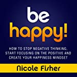 Be Happy!: How to Stop Negative Thinking, Start Focusing on the Positive, and Create Your Happiness Mindset | Nicole Fisher