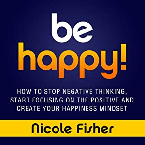 Be Happy!: How to Stop Negative Thinking, Start Focusing on the Positive, and Create Your Happiness Mindset | [Nicole Fisher]