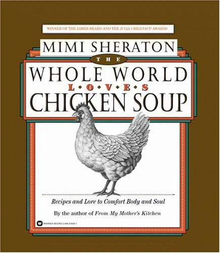 The Whole World Loves Chicken Soup: Recipes and Lore to Comfort Body and Soul by Mimi Sheraton