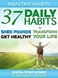 Healthy Habits: 37 Daily Habits to Shed Pounds, Get Healthy & Transform Your Life!