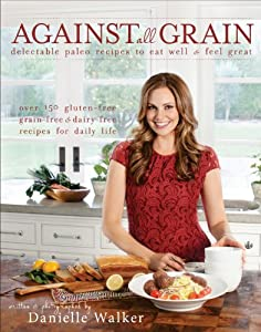 Against All Grain: Delectable Paleo Recipes to Eat Well & Feel Great by Victory Belt Publishing
