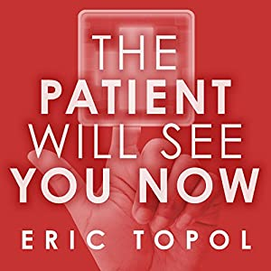 The Patient Will See You Now: The Future of Medicine Is in Your Hands (       UNABRIDGED) by Eric Topol, MD Narrated by Eric Michael Summerer