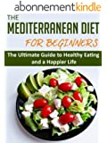 The Mediterranean Diet for Beginners: The Ultimate Guide to Healthy Eating and a Happier Life (Mediterranean Diet, Healthy Eating, Good Diet, Mediterranean Diet for Beginners) (English Edition)