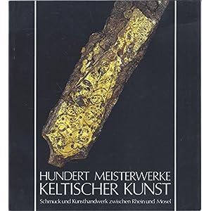 Hundert Meisterwerke keltischer Kunst: Schmuck und Kunsthandwerk zwischen Rhein und M