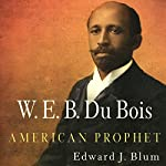 W. E. B. Du Bois, American Prophet: Politics and Culture in Modern America | Edward J. Blum
