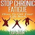 Stop Chronic Fatigue: How To Get Your Life Back Audiobook by Lisa Gibson Narrated by Dave Wright