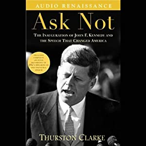 Ask Not: The Inauguration of John F. Kennedy and the Speech That Changed America | [Thurston Clarke]