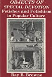 Objects of Special Devotion: Fetishes and Fetishism in Popular Culture (0879721928) by Browne, Ray B.