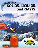 The Facts about Solids, Liquids, and Gases (Science the Facts)