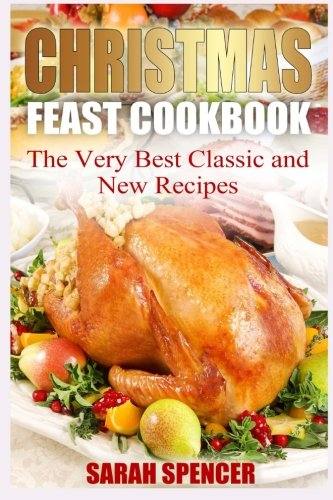 Christmas Feast Cookbook: The Very Best Classic and New Recipes by Sarah Spencer