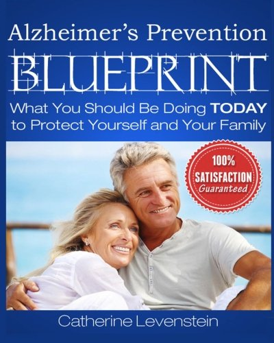 The Alzheimer's Disease Prevention Blueprint: What You Should Be Doing TODAY to Protect Yourself and Your Family