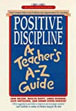 Positive Discipline: A Teachers A-Z Guide: Turn Common Behavioral Problems into Opportunities for Learning