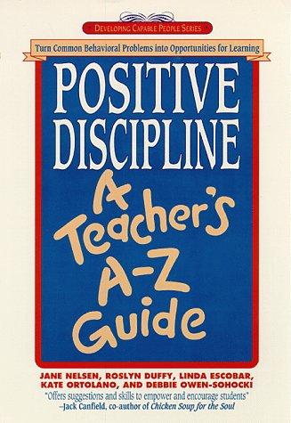 Positive Discipline: A Teacher's A-Z Guide: Turn Common Behavioral Problems into Opportunities for Learning, Jane Nelsen Ed.D., Roslyn Ann Duffy, Linda Escobar, Kate Ortolano, Debbie Owen-Sohocki