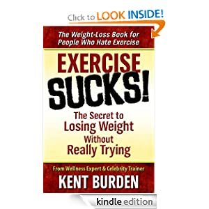 Free Kindle Book: Exercise Sucks! The Secret to Losing Weight Without Really Trying, by Kent Burden