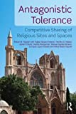 img - for Antagonistic Tolerance: Competitive Sharing of Religious Sites and Spaces book / textbook / text book