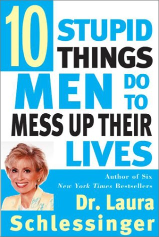 Ten Stupid Things Men Do to Mess Up Their Lives, Laura Schlessinger