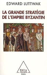 La Grande Stratégie de l'Empire Byzantin par Edward N. Luttwak