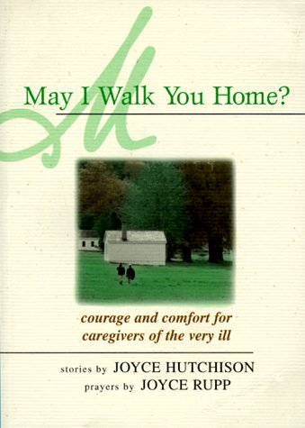May I Walk You Home?: Courage and Comfort for Caregivers of the Very Ill, Joyce Hutchison, Joyce Rupp