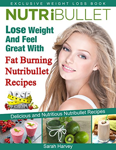 ebook: Nutribullet Recipes: Lose Weight And Feel Great With Fat Burning Nutribullet Recipes (Low Fat, Weight Loss, Non-Alcoholic, Diets & Beverages, Vegetables) (B00LU5AEW8)