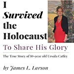 I Survived the Holocaust:: To Share His Glory | James L. Larson