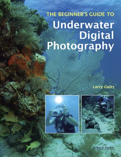 The Beginner's Guide to Underwater Digital Photography (Beginners Guide to)