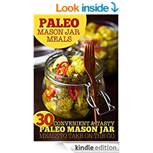 Paleo Mason Jar Meals: 30 Convenient and Tasty Paleo Mason Jar Meals to Take on the Go