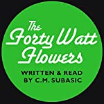 The Forty Watt Flowers | C. M. Subasic