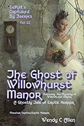 The Ghost of Willowhurst Manor: Formerly: The Mystery of Willowhurst Manor: A Ghostly Tale of Erotic Horror (EelKat's Captured By Faeries Book 22)