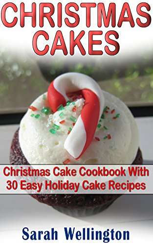Christmas Cakes: Christmas Cake Cookbook With 30 Easy Holiday Cake Recipes: Cooking, Cake Recipes, Holiday Cakes, Holiday Recipes, Christmas Cakes, Christmas ... Recipes, Holiday Cookbook, Holiday Cooking) by Sarah Wellington