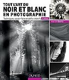 Tout l'art du noir et blanc en photographie - 2e �d. : Techniques, savoir-faire et d�fis cr�atifs (Hors collection)