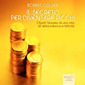 Il segreto per diventare ricchi [The Secret of Gold] | [Robert Collier]