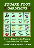 Square Foot Gardening - How To Grow Healthy Organic Vegetables The Easy Way: Including Companion Planting & Intensive Vegetable Growing Methods (Gardening Techniques Book 5) (English Edition)