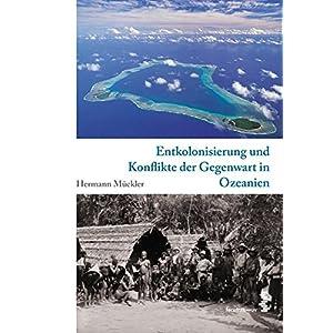Entkolonialisierung und Konflikte der Gegenwart in Ozeanien. Kulturgeschichte Ozeaniens, Band 4 (Kom