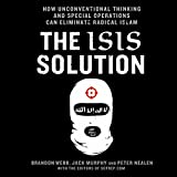 The ISIS Solution: How Unconventional Thinking and Special Operations Can Eliminate Radical Islam